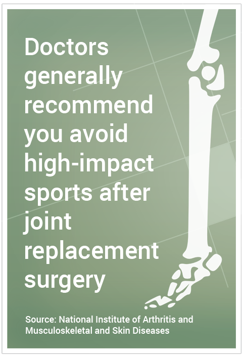 Doctors generally recommend you avoid high-impact sports after joint replacement surgery